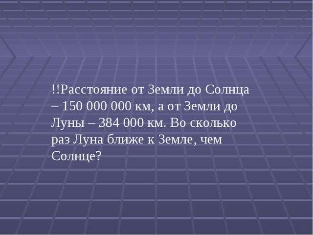 !!Расстояние от Земли до Солнца – 150000000 км, а от Земли до Луны – 38400...
