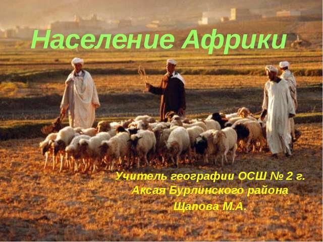 Население Африки Учитель географии ОСШ № 2 г. Аксая Бурлинского района Щапова...
