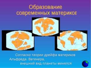 Согласно теории дрейфа материков Альфреда Вегенера, внешний вид планеты менялся