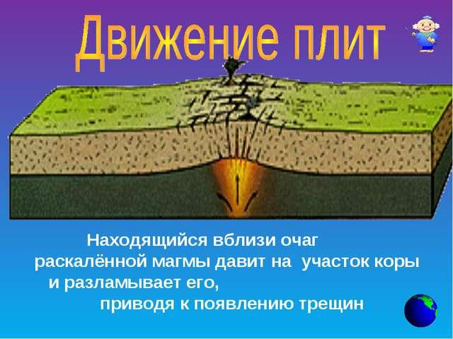Находящийся вблизи очаг раскалённой магмы давит на участок коры и разламывает...