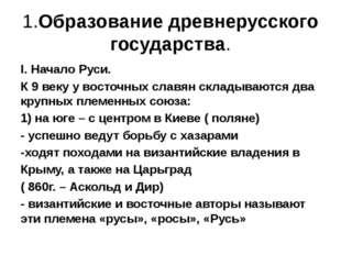 1.Образование древнерусского государства. I. Начало Руси. К 9 веку у восточн