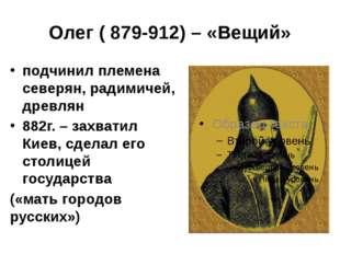 Олег ( 879-912) – «Вещий» подчинил племена северян, радимичей, древлян 882г.