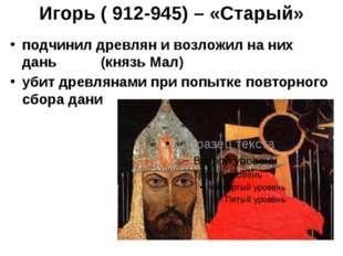 Игорь ( 912-945) – «Старый» подчинил древлян и возложил на них дань (князь Ма