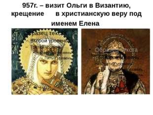 957г. – визит Ольги в Византию, крещение в христианскую веру под именем Елена