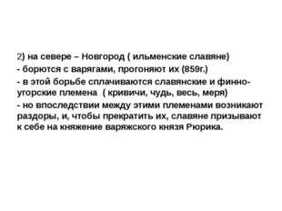 2) на севере – Новгород ( ильменские славяне) - борются с варягами, прогоняю
