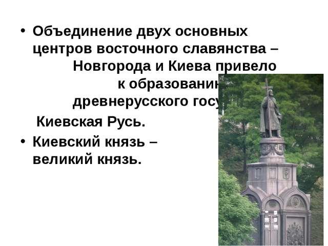Объединение двух основных центров восточного славянства – Новгорода и Киева...