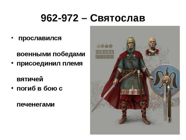 962-972 – Святослав прославился военными победами присоединил племя вятичей...