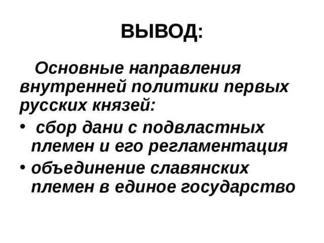 ВЫВОД: Основные направления внутренней политики первых русских князей: сбор...