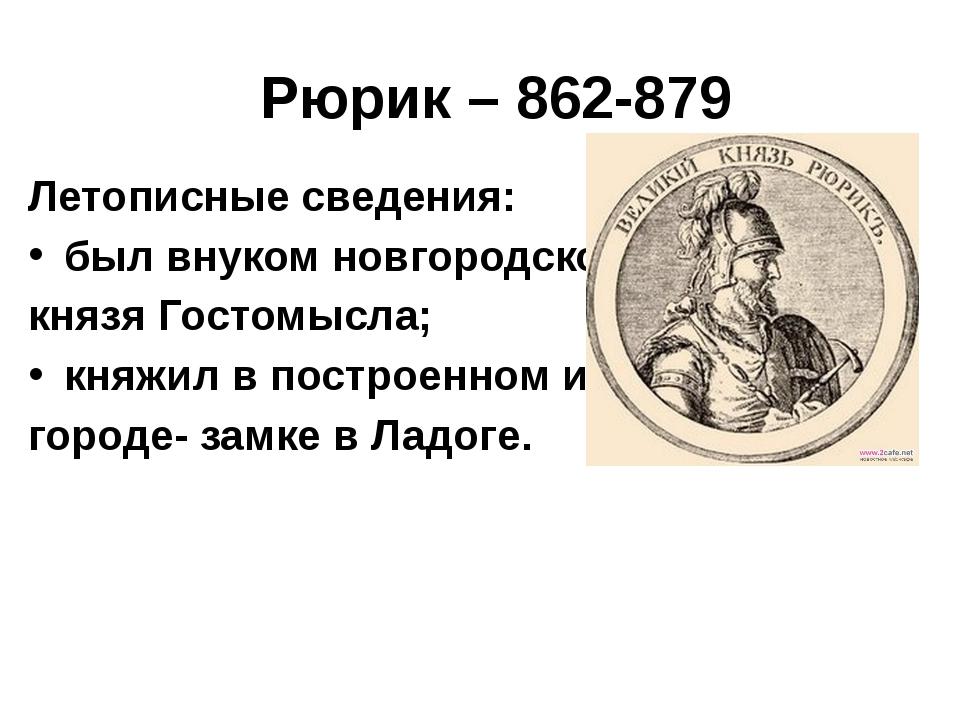Рюрик – 862-879 Летописные сведения: был внуком новгородского князя Гостомыс...