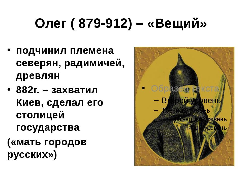 Олег ( 879-912) – «Вещий» подчинил племена северян, радимичей, древлян 882г....