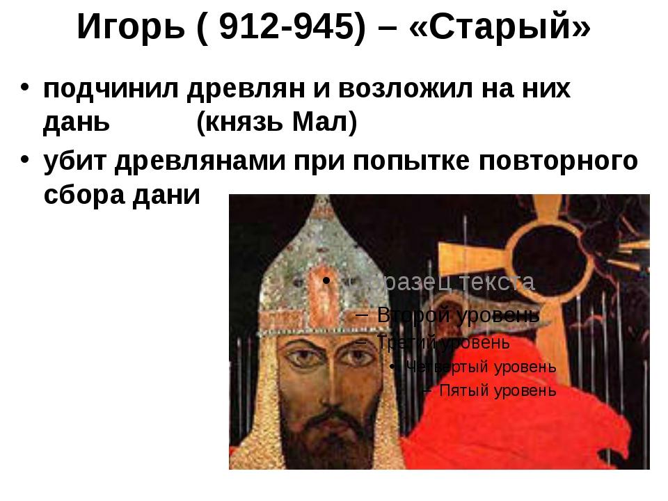Игорь ( 912-945) – «Старый» подчинил древлян и возложил на них дань (князь Ма...