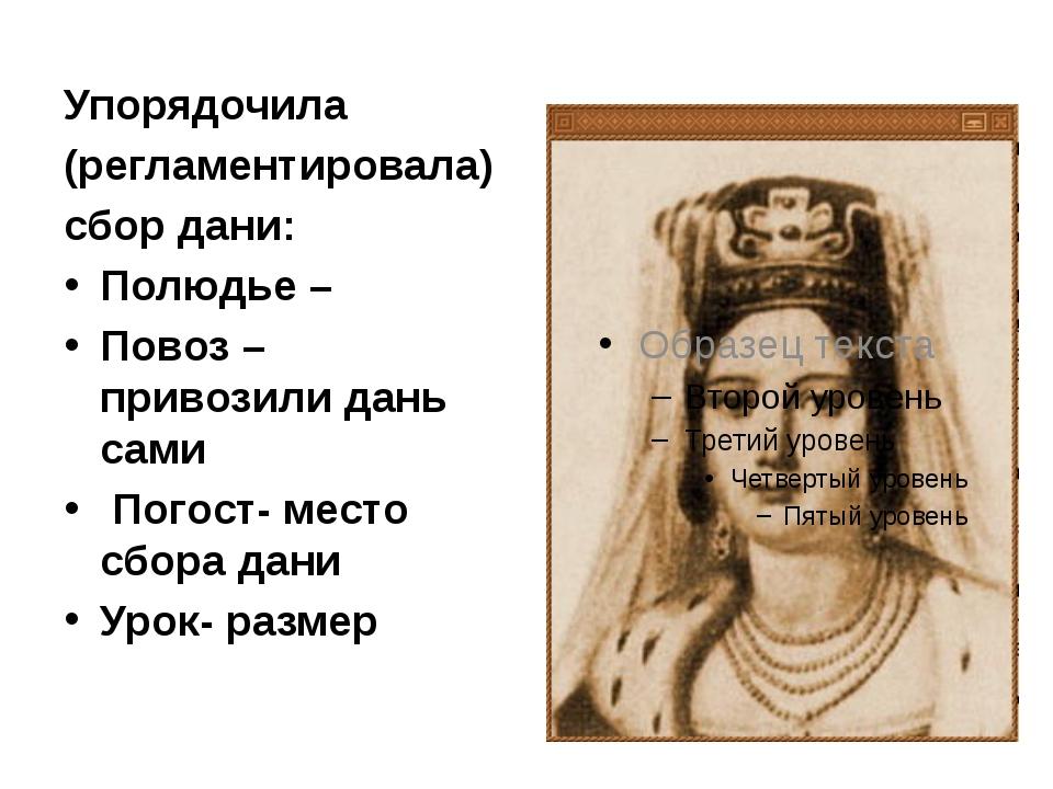 Упорядочила (регламентировала) сбор дани: Полюдье – Повоз – привозили дань с...