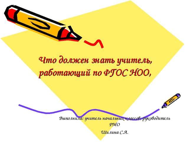 Что должен знать учитель, работающий по ФГОС НОО, Выполнила: учитель начальны...