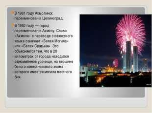 В 1961 году Акмолинск переименован в Целиноград. В 1992 году— город переиме