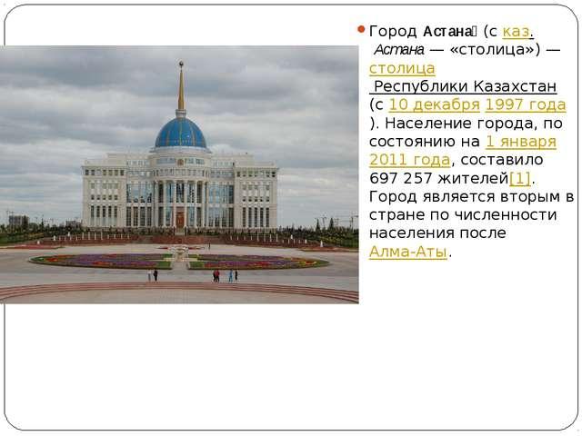 ГородАстана́(сказ.Астана— «столица»)—столица Республики Казахстан(с10...