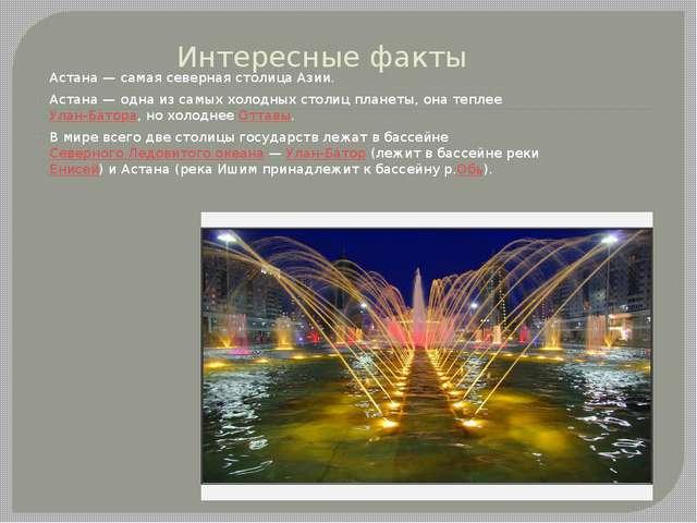 Интересные факты Астана— самая северная столица Азии. Астана— одна из самых...