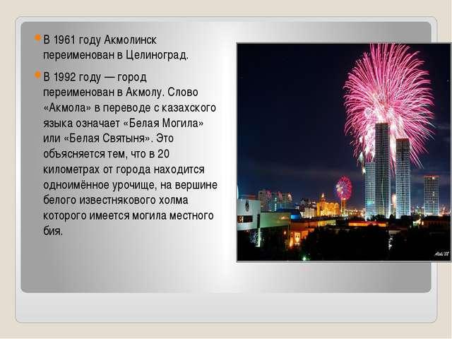 В 1961 году Акмолинск переименован в Целиноград. В 1992 году— город переиме...