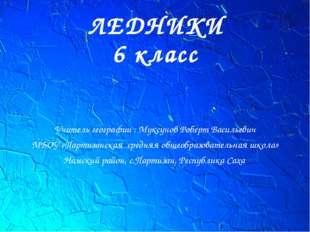 ЛЕДНИКИ 6 класс Учитель географии : Муксунов Роберт Васильевич МБОУ «Партизан