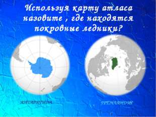 Используя карту атласа назовите , где находятся покровные ледники? АНТАРКТИДА