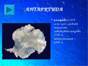 АНТАРКТИДА площадь13,979 млн. км2, средняя мощность ледниковогопокрова 1720