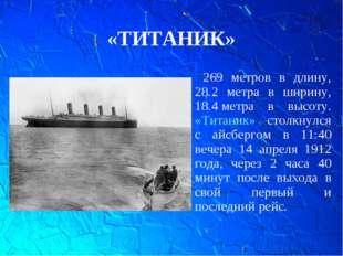 «ТИТАНИК» 269 метров в длину, 28.2 метра в ширину, 18.4метра в высоту. «Тита