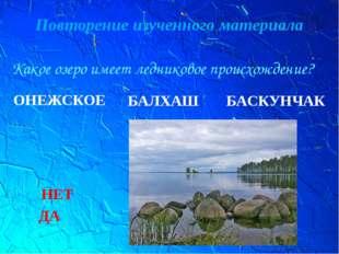 Повторение изученного материала Какое озеро имеет ледниковое происхождение? О