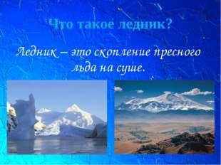Что такое ледник? Ледник – это скопление пресного льда на суше.