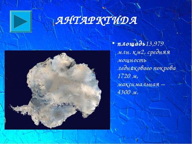 АНТАРКТИДА площадь13,979 млн. км2, средняя мощность ледниковогопокрова 1720...