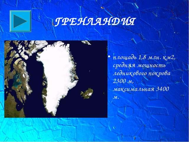 ГРЕНЛАНДИЯ площадь 1,8 млн. км2, средняя мощность ледникового покрова 2300 м,...
