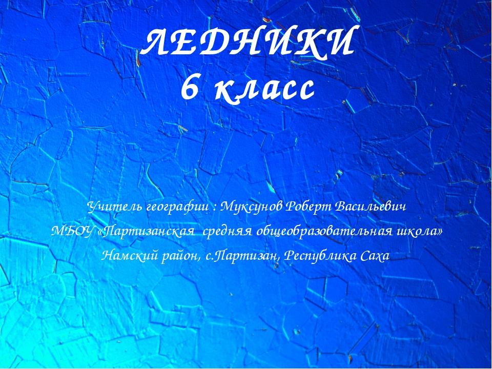 ЛЕДНИКИ 6 класс Учитель географии : Муксунов Роберт Васильевич МБОУ «Партизан...