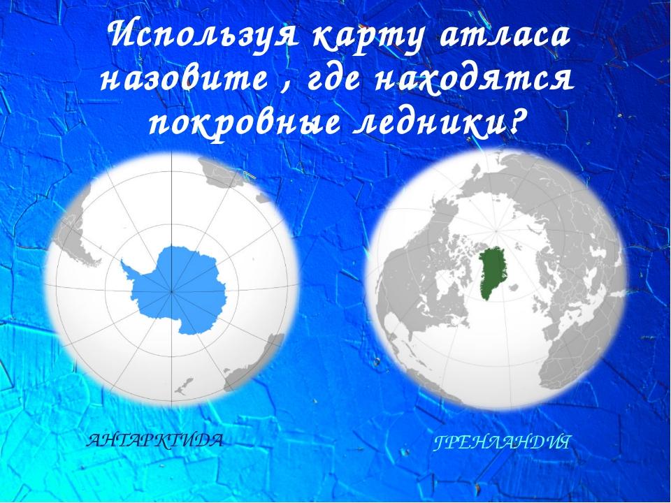 Используя карту атласа назовите , где находятся покровные ледники? АНТАРКТИДА...