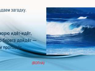 Отгадаем загадку. По морю идёт-идёт, А до берега дойдёт — Тут и пропадёт. (ВО