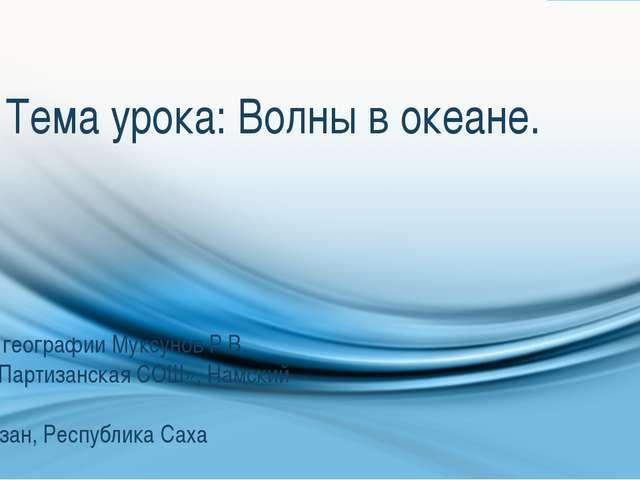 Тема урока: Волны в океане. Учитель географии Муксунов Р.В. МБОУ «Партизанска...