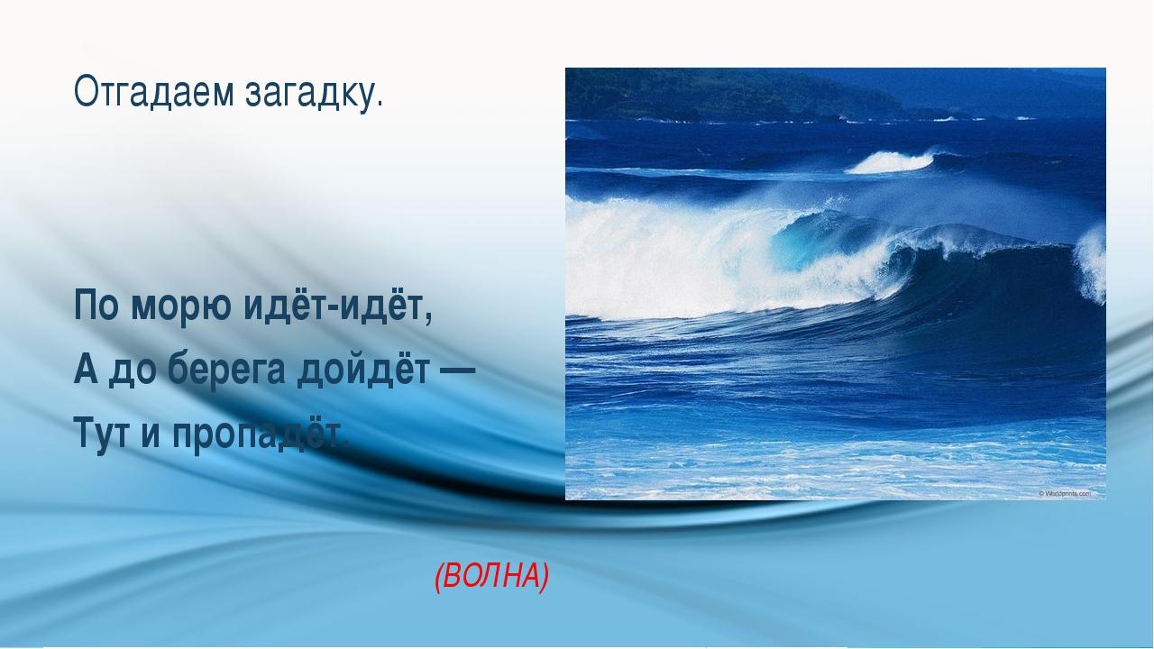 Отгадаем загадку. По морю идёт-идёт, А до берега дойдёт — Тут и пропадёт. (ВО...