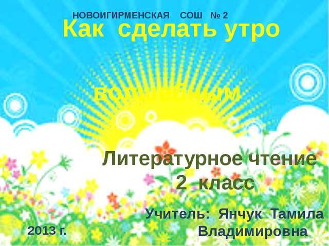 Как сделать утро волшебным Литературное чтение 2 класс Учитель: Янчук Тамила...