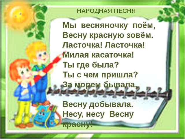 Мы весняночку поём, Весну красную зовём. Ласточка! Ласточка! Милая касаточка!...