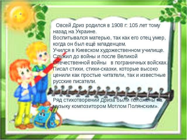 Овсей Дриз родился в 1908 г: 105 лет тому назад на Украине. Воспитывался мат...