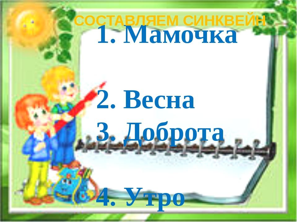 1. Мамочка 2. Весна 3. Доброта 4. Утро СОСТАВЛЯЕМ СИНКВЕЙН