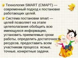 Технология SMART (СМАРТ) — современный подход к постановке работающих целей.