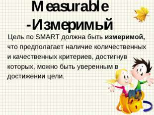 Measurable -Измеримый Цель по SMART должна быть измеримой, что предполагает н