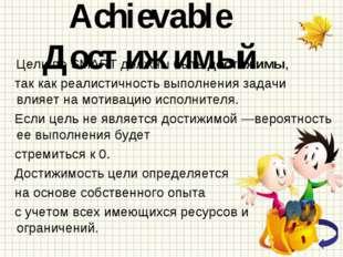 Achievable Достижимый Цели по SMART должны быть достижимы, так как реалистичн
