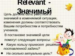 Relevant - Значимый Цель должна быть уместной и значимой в изменяемой ситуаци