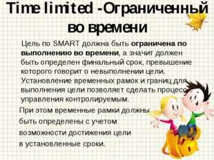 Time limited -Ограниченный во времени Цель по SMART должна быть ограничена по
