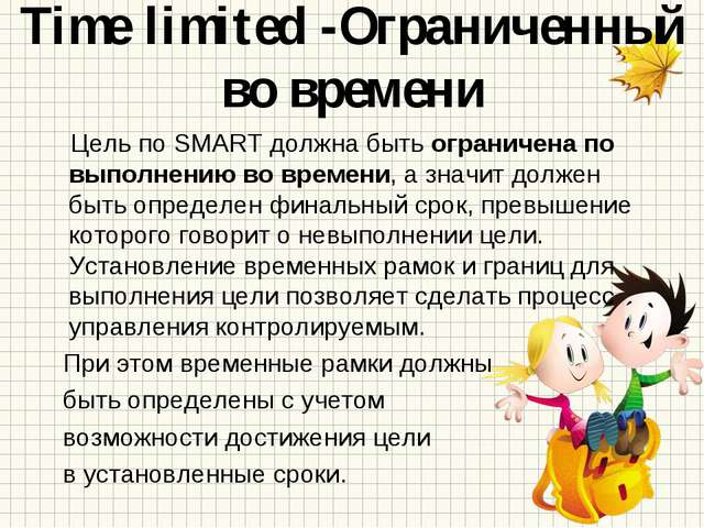 Time limited -Ограниченный во времени Цель по SMART должна быть ограничена по...
