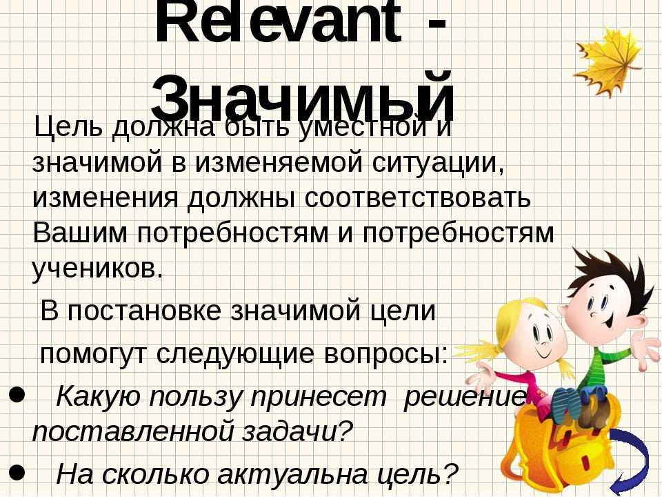 Relevant - Значимый Цель должна быть уместной и значимой в изменяемой ситуаци...