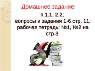 п.1.1, 2.2; вопросы и задания 1-6 стр. 11; рабочая тетрадь: №1, №2 на стр.3 Д