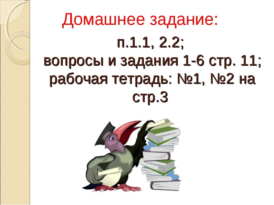 п.1.1, 2.2; вопросы и задания 1-6 стр. 11; рабочая тетрадь: №1, №2 на стр.3 Д...