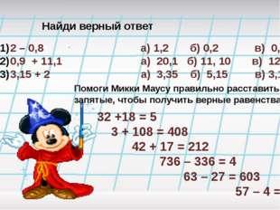 Найди верный ответ 2 – 0,8 а) 1,2 б) 0,2 в) 0,12 0,9 + 11,1 а) 20,1 б) 11, 10