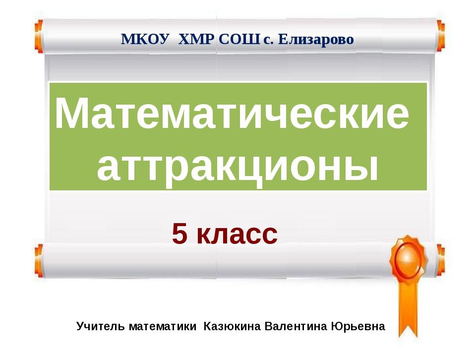 Математические аттракционы Учитель математики Казюкина Валентина Юрьевна 5 кл...