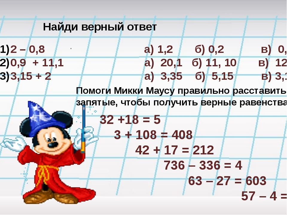 Найди верный ответ 2 – 0,8 а) 1,2 б) 0,2 в) 0,12 0,9 + 11,1 а) 20,1 б) 11, 10...